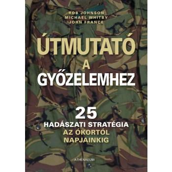 ÚTMUTATÓ A GYŐZELEMHEZ - 25 HADÁSZATI STRATÉGIA AZ ÓKORTÓL NAPJAINKIG - (2011)